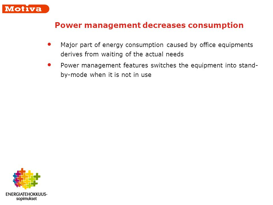 Power management decreases consumption Major part of energy consumption caused by office equipments derives from waiting of the actual needs Power management features switches the equipment into stand- by-mode when it is not in use