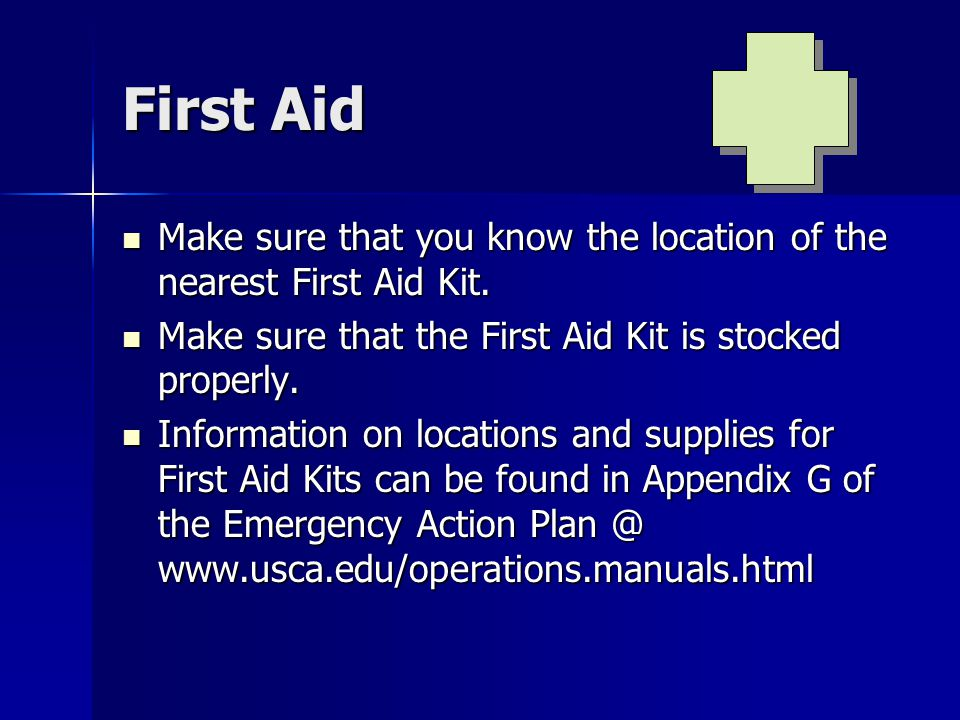 First Aid Make sure that you know the location of the nearest First Aid Kit. Make sure that you know the location of the nearest First Aid Kit. Make s