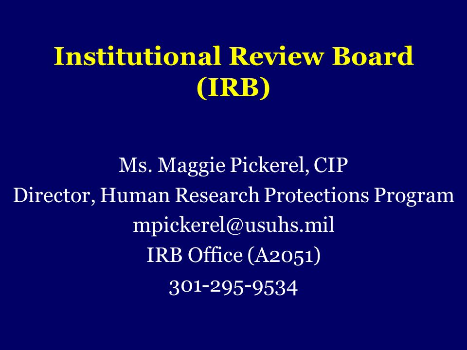 Institutional Review Board (IRB) Ms. Maggie Pickerel, CIP Director, Human Research Protections Program mpickerel@usuhs.mil IRB Office (A2051) 301-295-