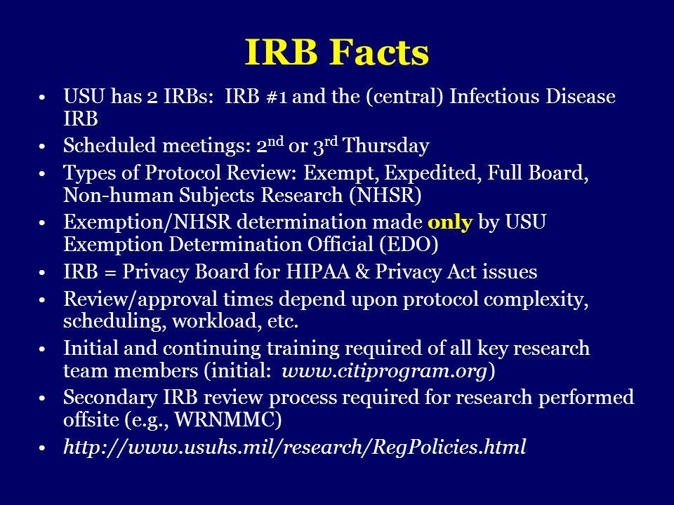 IRB Facts USU has 2 IRBs: IRB #1 and the (central) Infectious Disease IRB Scheduled meetings: 2 nd or 3 rd Thursday Types of Protocol Review: Exempt,