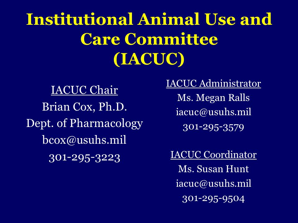 Institutional Animal Use and Care Committee (IACUC) IACUC Chair Brian Cox, Ph.D. Dept. of Pharmacology bcox@usuhs.mil 301-295-3223 IACUC Administrator