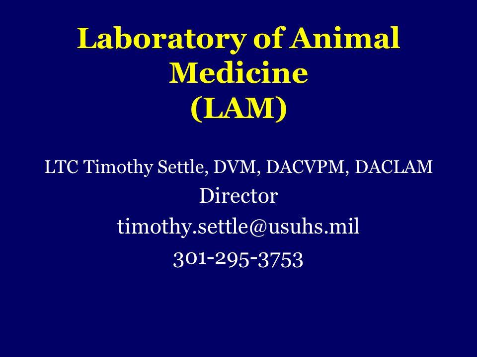 Laboratory of Animal Medicine (LAM) LTC Timothy Settle, DVM, DACVPM, DACLAM Director timothy.settle@usuhs.mil 301-295-3753