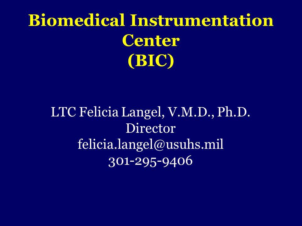Biomedical Instrumentation Center (BIC) LTC Felicia Langel, V.M.D., Ph.D. Director felicia.langel@usuhs.mil 301-295-9406
