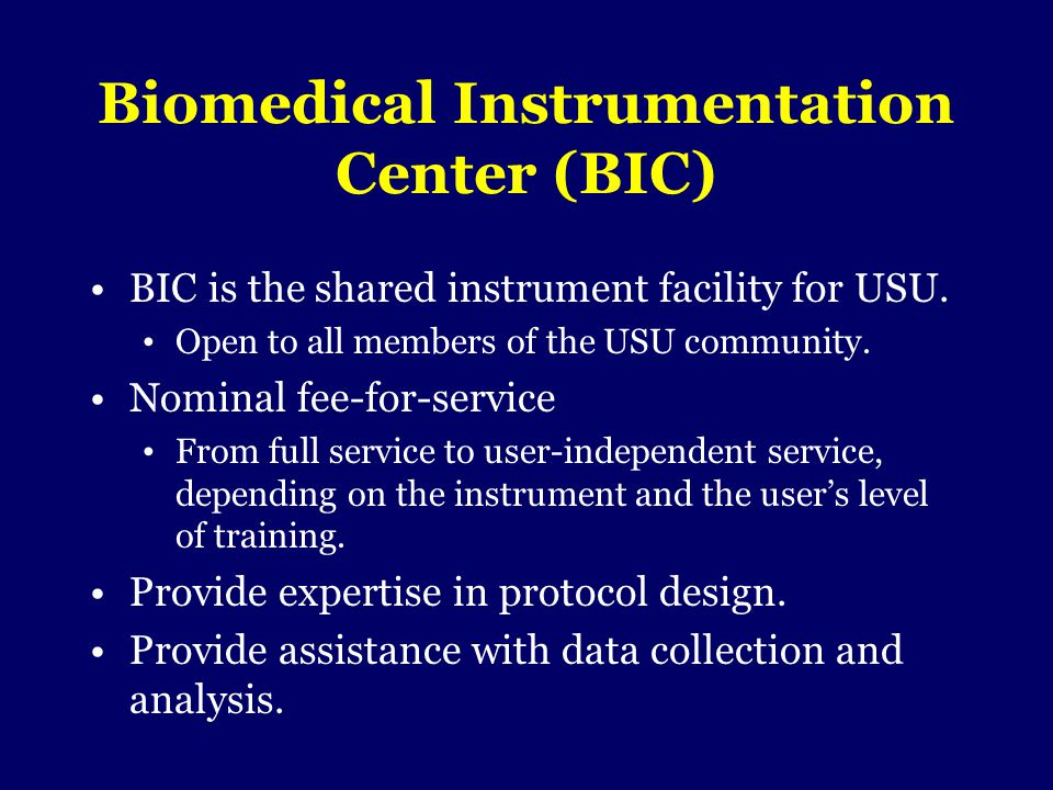 Biomedical Instrumentation Center (BIC) BIC is the shared instrument facility for USU. Open to all members of the USU community. Nominal fee-for-servi