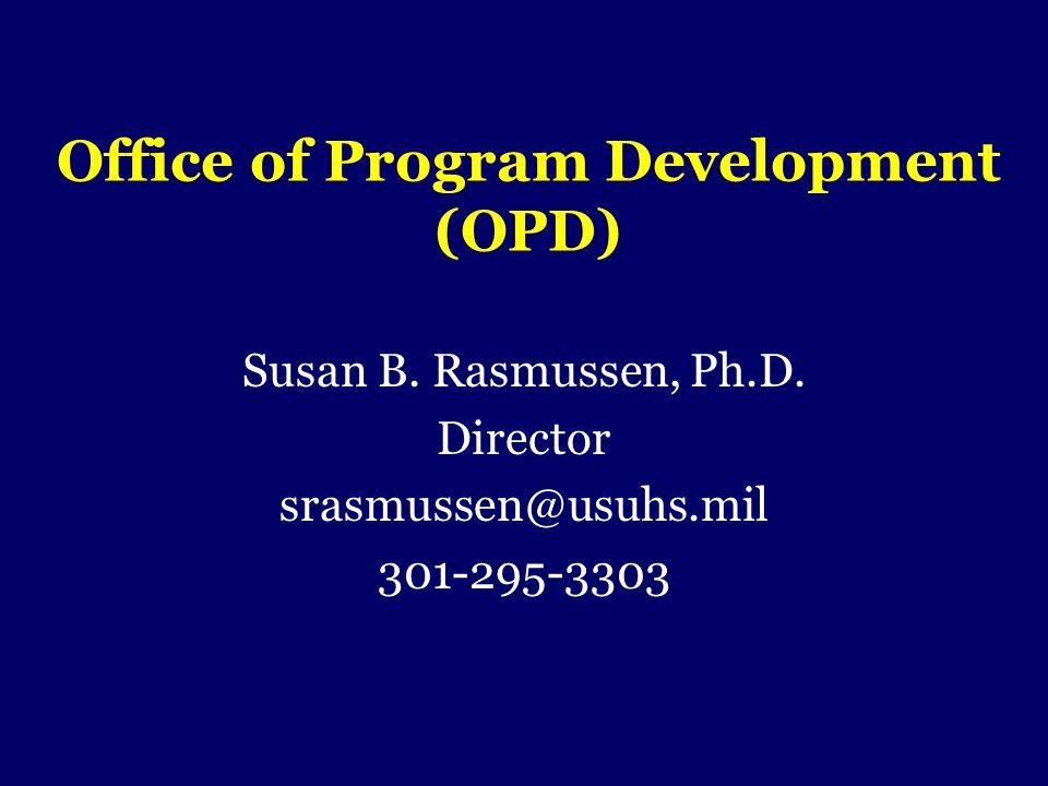 Office of Program Development (OPD) Susan B. Rasmussen, Ph.D. Director srasmussen@usuhs.mil 301-295-3303