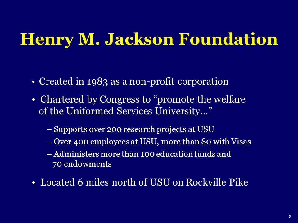 Henry M. Jackson Foundation Created in 1983 as a non-profit corporation Chartered by Congress to promote the welfare of the Uniformed Services Univers