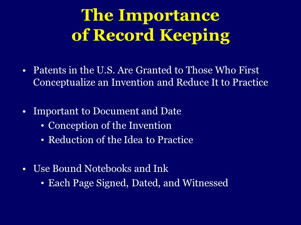 The Importance of Record Keeping Patents in the U.S. Are Granted to Those Who First Conceptualize an Invention and Reduce It to Practice Important to