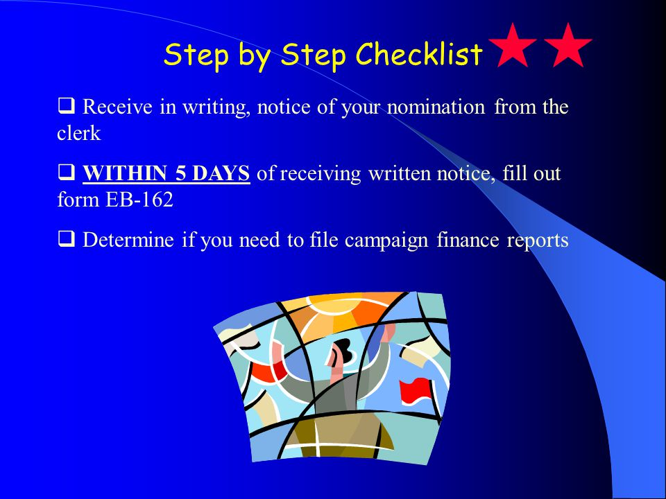 Step by Step Checklist Receive in writing, notice of your nomination from the clerk WITHIN 5 DAYS of receiving written notice, fill out form EB-162 Determine if you need to file campaign finance reports