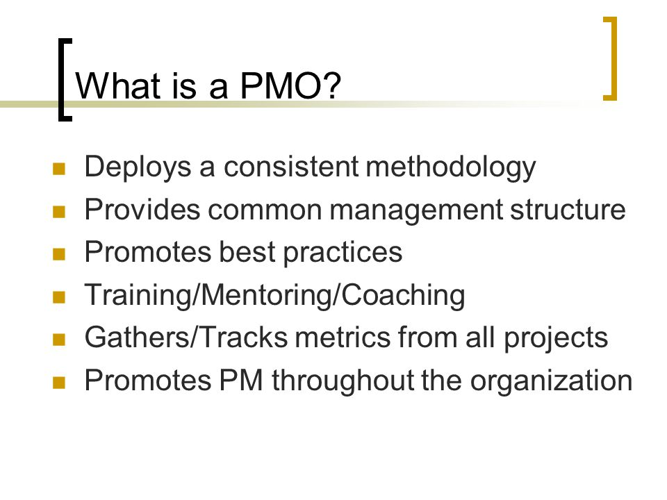 Components of a PMO Mission Strategy Sponsor Stakeholders Clients Objectives Products/Services Transitional Activities Responsible for PMO funding Manager PMO reports to Critical for culture change Political support Policy enforcement