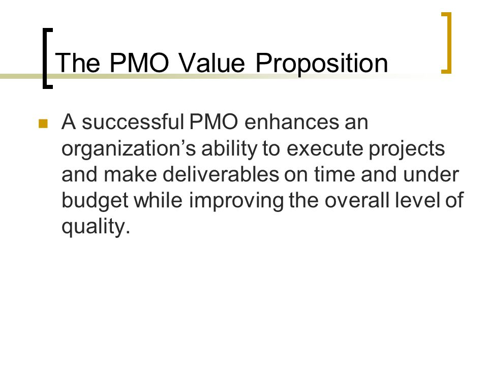 Components of a PMO Mission Strategy Sponsor Stakeholders Clients Objectives Products/Services Transitional Activities Person/group staked in PMO Internal/External Collaborative organizations Suppliers Investors