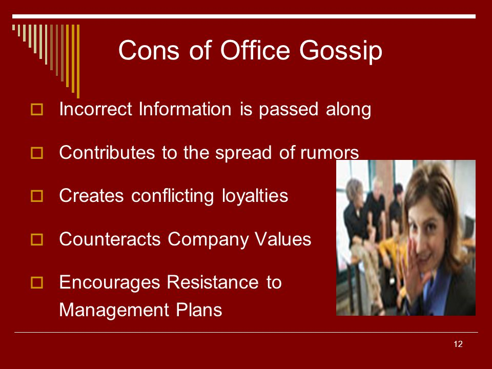 12 Cons of Office Gossip Incorrect Information is passed along Contributes to the spread of rumors Creates conflicting loyalties Counteracts Company Values Encourages Resistance to Management Plans