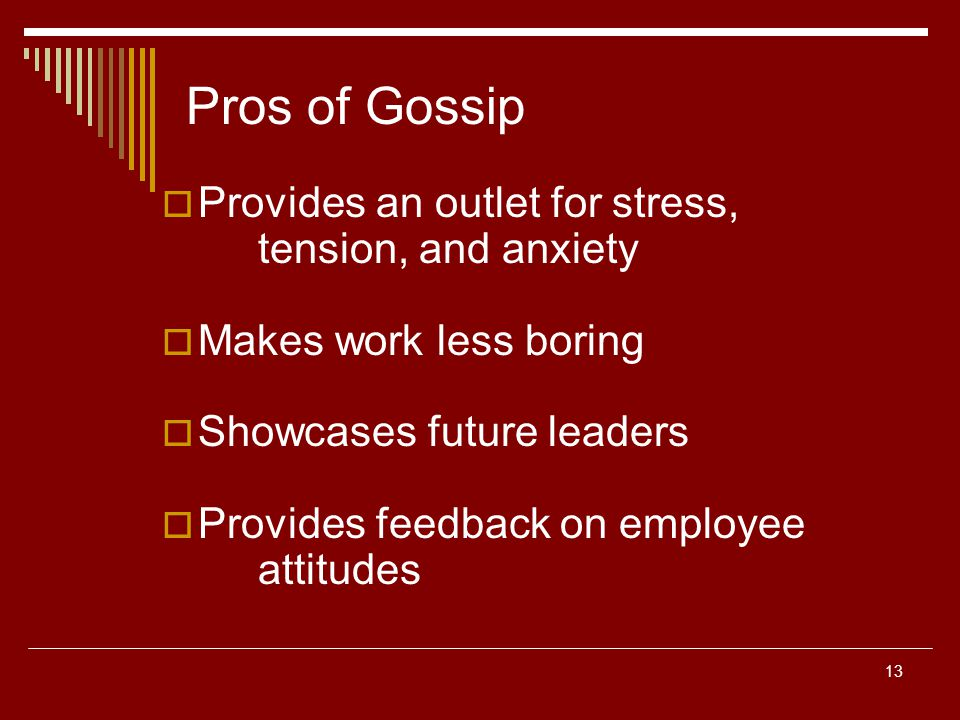 13 Pros of Gossip Provides an outlet for stress, tension, and anxiety Makes work less boring Showcases future leaders Provides feedback on employee attitudes