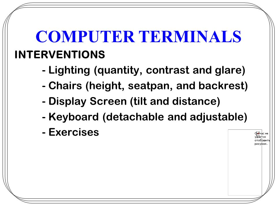 COMPUTER TERMINALS INTERVENTIONS - Lighting (quantity, contrast and glare) - Chairs (height, seatpan, and backrest) - Display Screen (tilt and distance) - Keyboard (detachable and adjustable) - Exercises