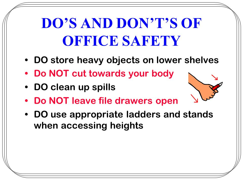 DOS AND DONTS OF OFFICE SAFETY DO store heavy objects on lower shelves Do NOT cut towards your body DO clean up spills Do NOT leave file drawers open DO use appropriate ladders and stands when accessing heights