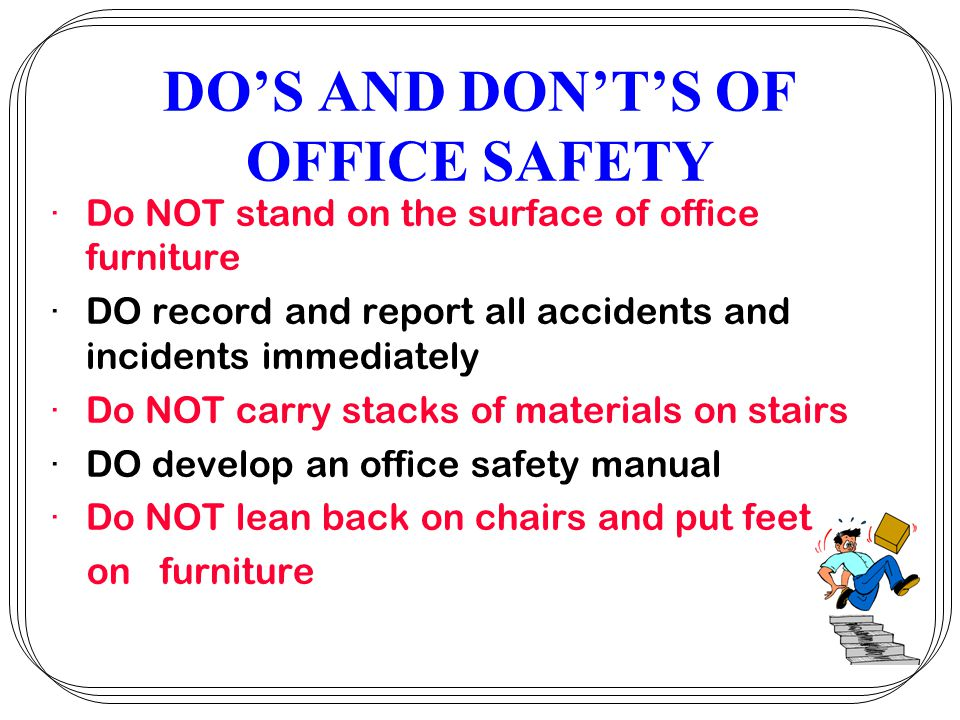 DOS AND DONTS OF OFFICE SAFETY ·Do NOT stand on the surface of office furniture ·DO record and report all accidents and incidents immediately ·Do NOT carry stacks of materials on stairs ·DO develop an office safety manual ·Do NOT lean back on chairs and put feet on furniture