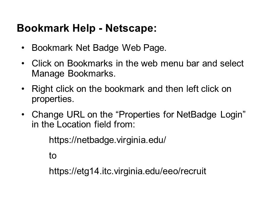 Bookmark Help - Netscape: Bookmark Net Badge Web Page. Click on Bookmarks in the web menu bar and select Manage Bookmarks. Right click on the bookmark