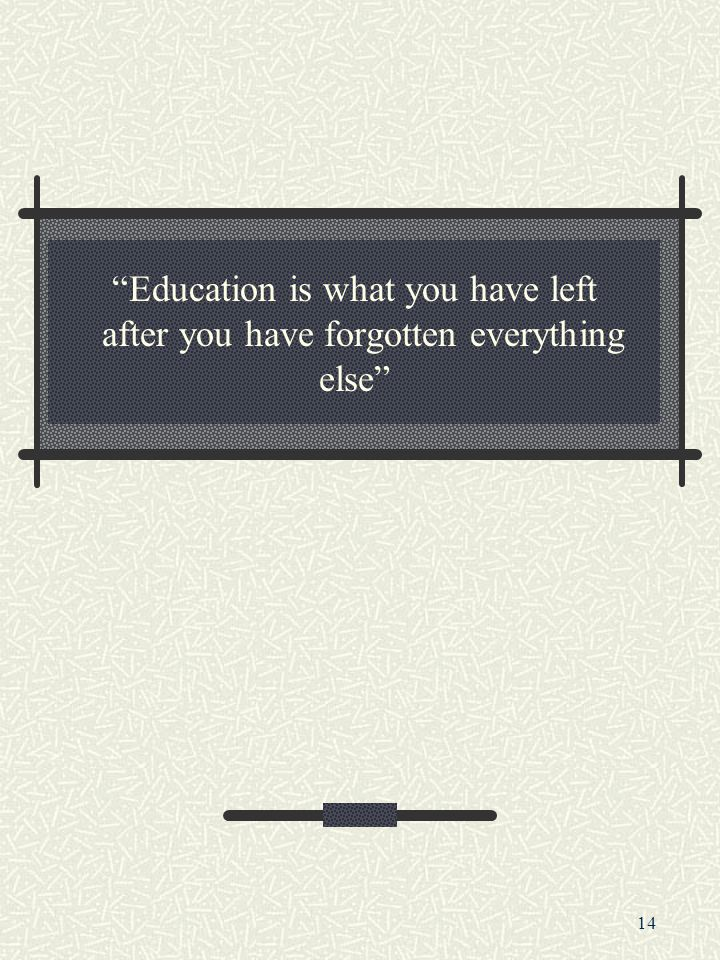 14 Education is what you have left after you have forgotten everything else