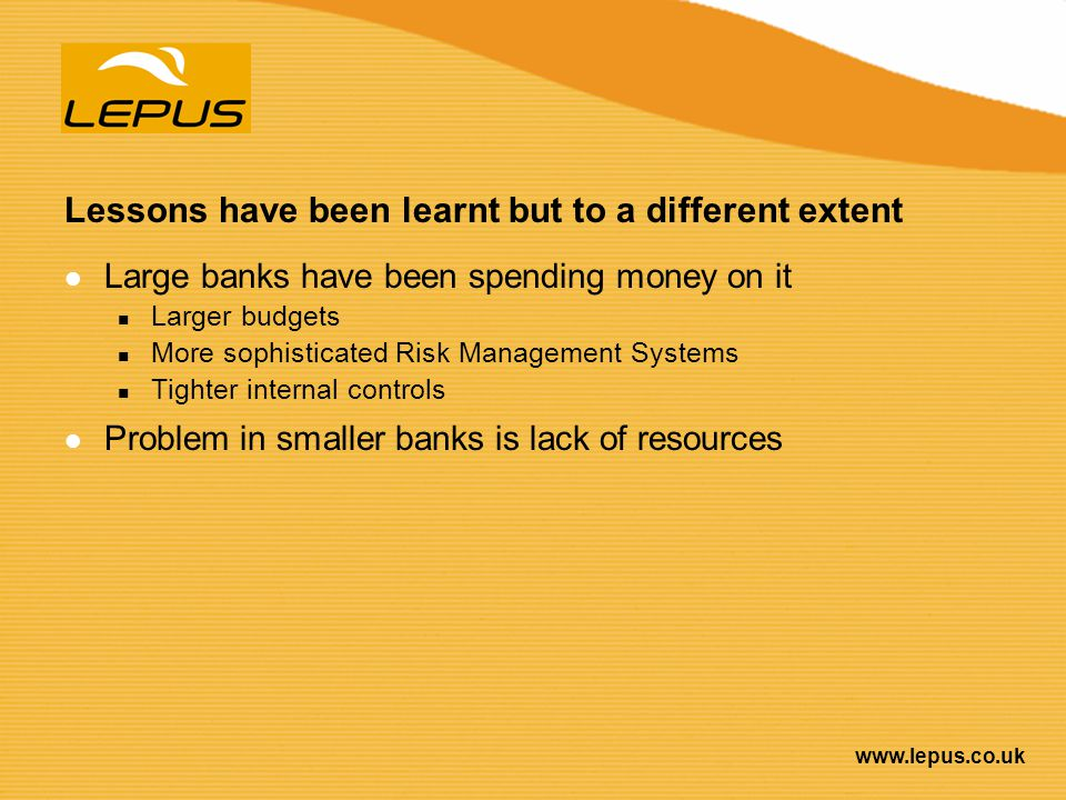 www.lepus.co.uk Lessons have been learnt but to a different extent Large banks have been spending money on it Larger budgets More sophisticated Risk M