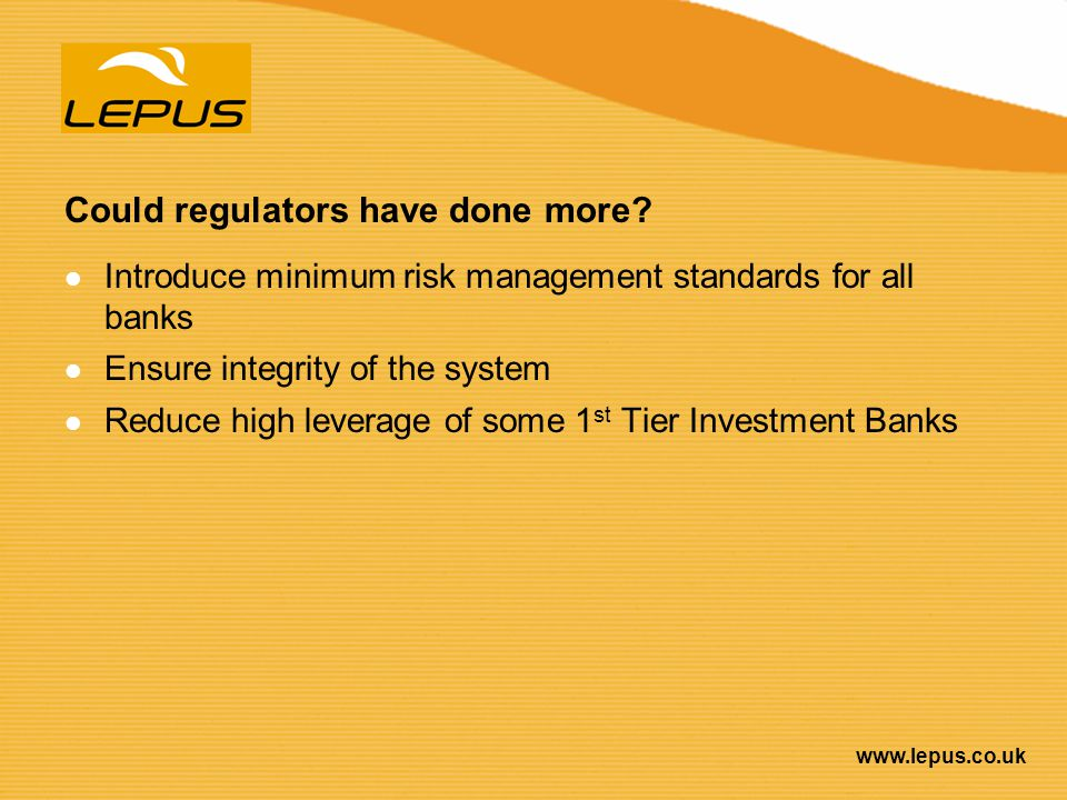 www.lepus.co.uk Could regulators have done more? Introduce minimum risk management standards for all banks Ensure integrity of the system Reduce high