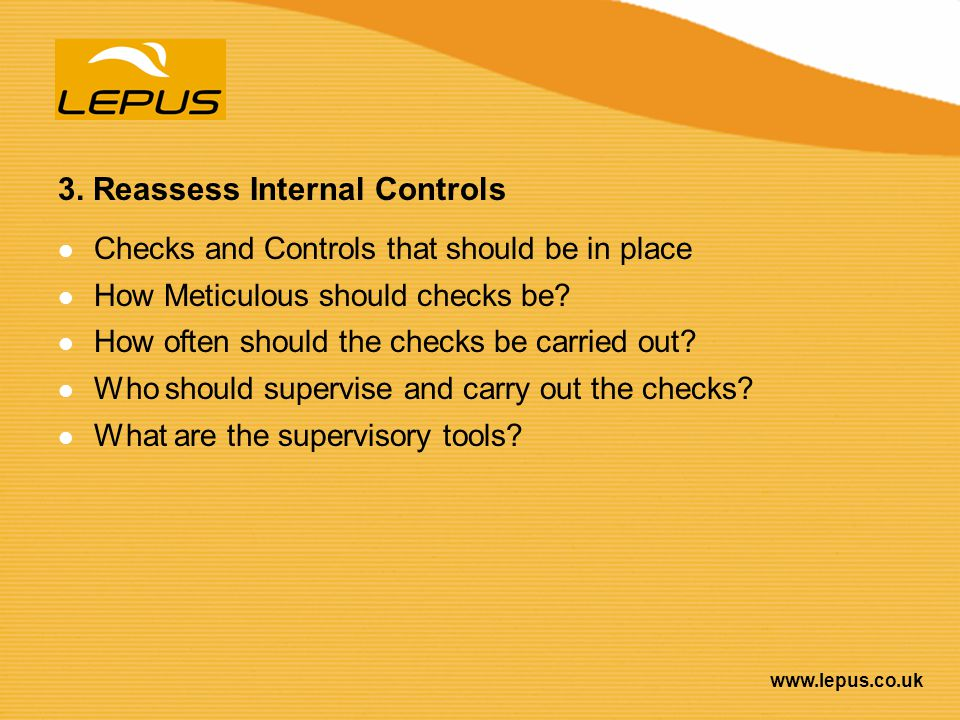 www.lepus.co.uk 3. Reassess Internal Controls Checks and Controls that should be in place How Meticulous should checks be? How often should the checks