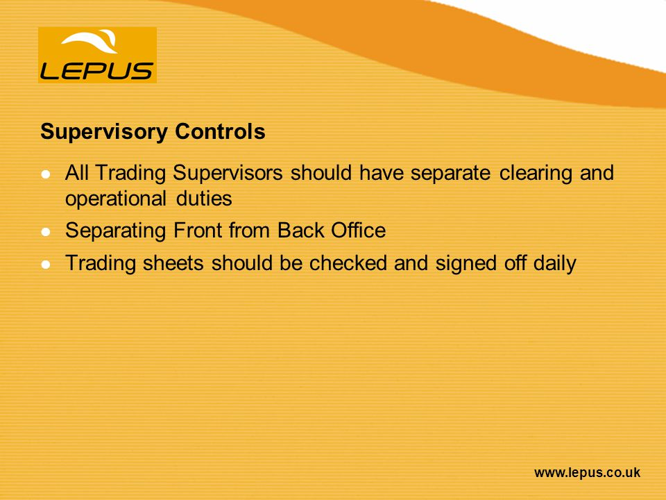 www.lepus.co.uk Supervisory Controls All Trading Supervisors should have separate clearing and operational duties Separating Front from Back Office Tr