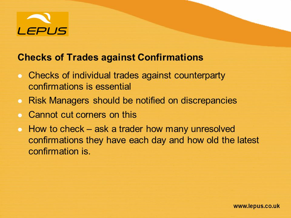 www.lepus.co.uk Checks of Trades against Confirmations Checks of individual trades against counterparty confirmations is essential Risk Managers shoul