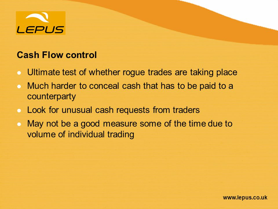 www.lepus.co.uk Cash Flow control Ultimate test of whether rogue trades are taking place Much harder to conceal cash that has to be paid to a counterp