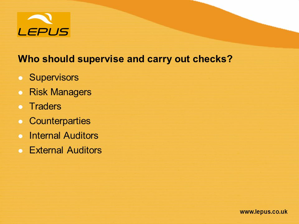 www.lepus.co.uk Who should supervise and carry out checks? Supervisors Risk Managers Traders Counterparties Internal Auditors External Auditors