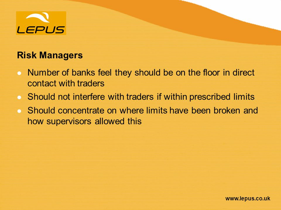 www.lepus.co.uk Risk Managers Number of banks feel they should be on the floor in direct contact with traders Should not interfere with traders if wit