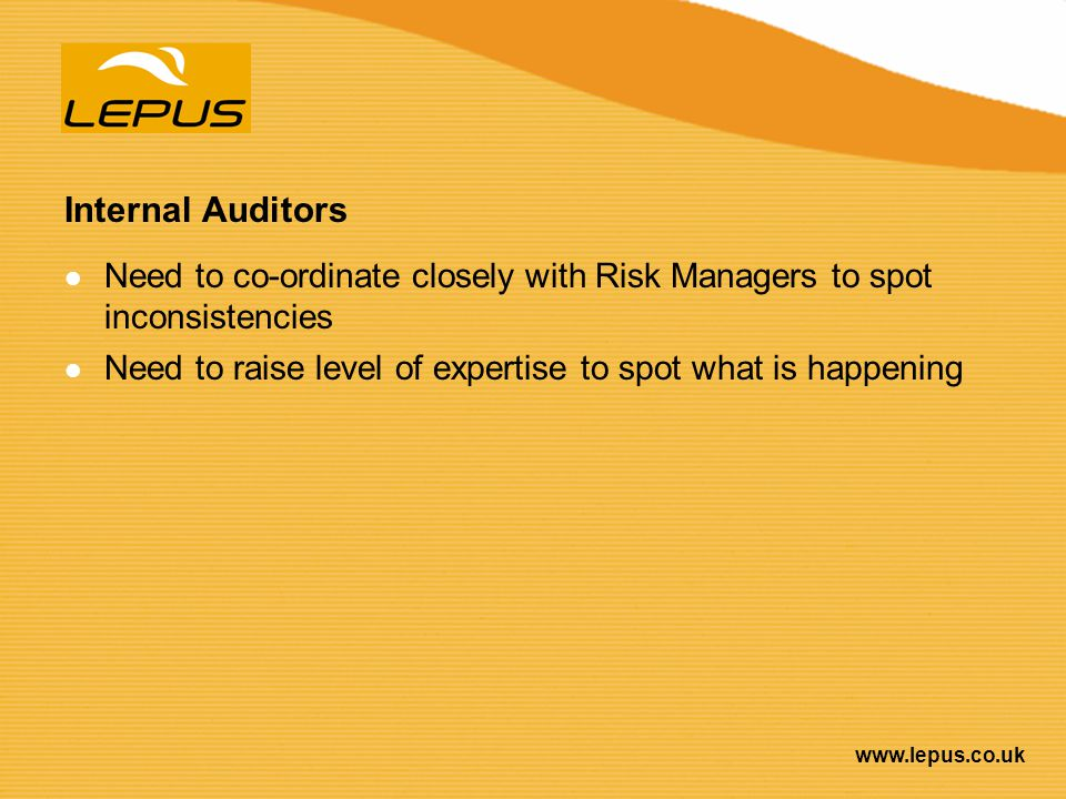 www.lepus.co.uk Internal Auditors Need to co-ordinate closely with Risk Managers to spot inconsistencies Need to raise level of expertise to spot what