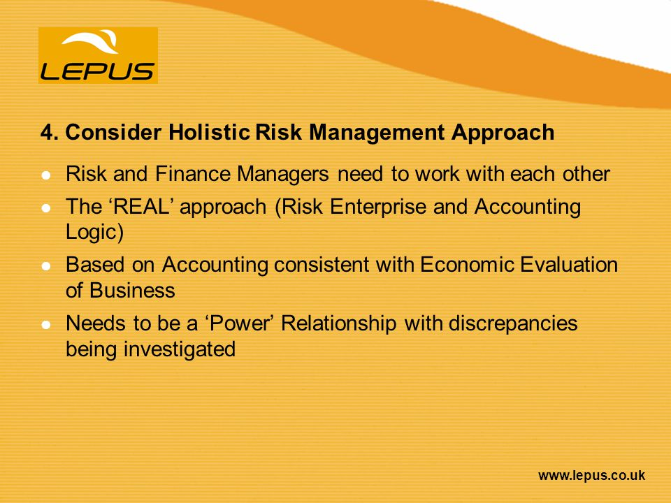 www.lepus.co.uk 4. Consider Holistic Risk Management Approach Risk and Finance Managers need to work with each other The REAL approach (Risk Enterpris