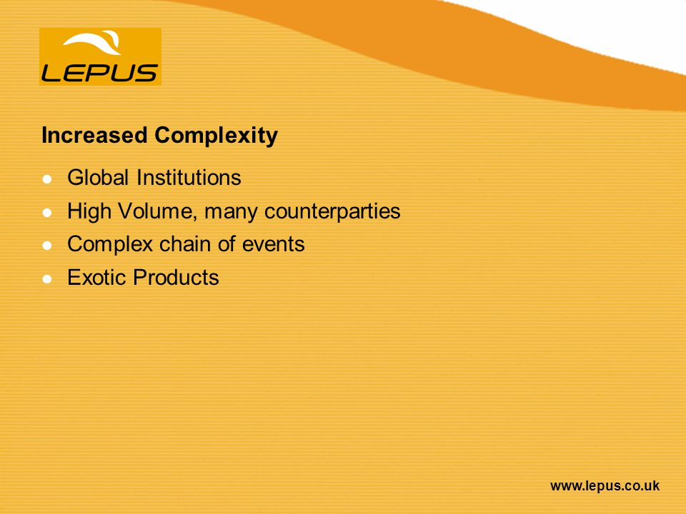 www.lepus.co.uk Increased Complexity Global Institutions High Volume, many counterparties Complex chain of events Exotic Products
