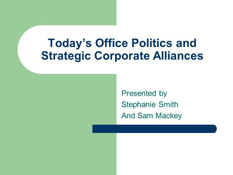 Todays Office Politics and Strategic Corporate Alliances Presented by Stephanie Smith And Sam Mackey