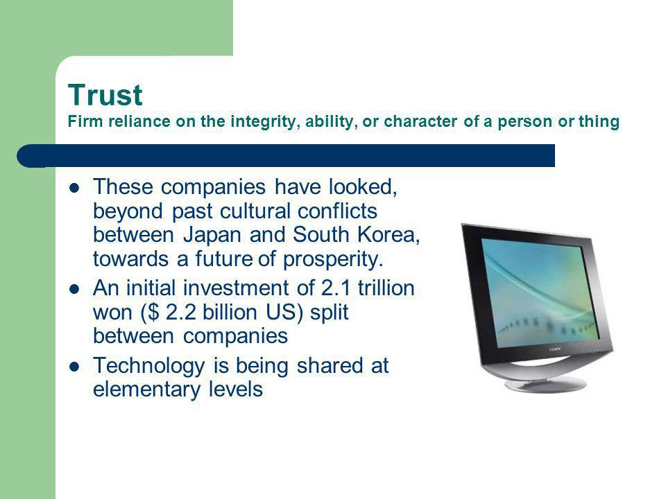 Trust Firm reliance on the integrity, ability, or character of a person or thing These companies have looked, beyond past cultural conflicts between Japan and South Korea, towards a future of prosperity.