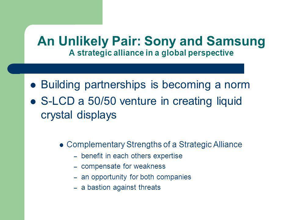 An Unlikely Pair: Sony and Samsung A strategic alliance in a global perspective Building partnerships is becoming a norm S-LCD a 50/50 venture in creating liquid crystal displays Complementary Strengths of a Strategic Alliance – benefit in each others expertise – compensate for weakness – an opportunity for both companies – a bastion against threats