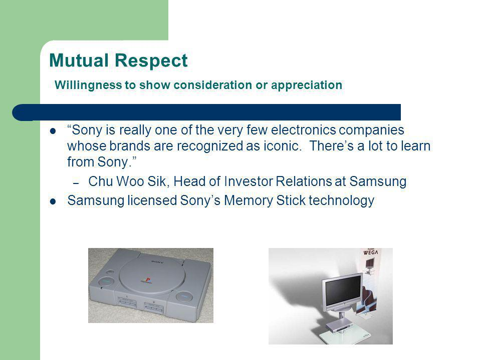 Mutual Respect Willingness to show consideration or appreciation Sony is really one of the very few electronics companies whose brands are recognized as iconic.