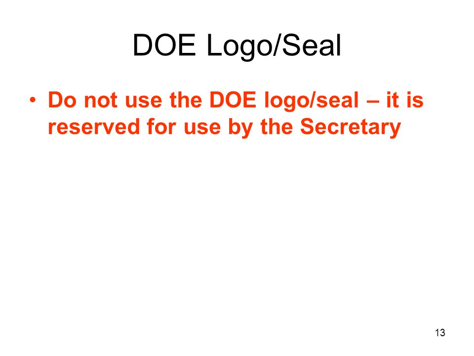 DOE Logo/Seal Do not use the DOE logo/seal – it is reserved for use by the Secretary 13