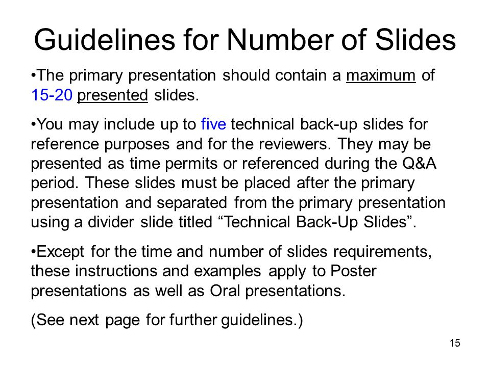 15 Guidelines for Number of Slides The primary presentation should contain a maximum of 15-20 presented slides.