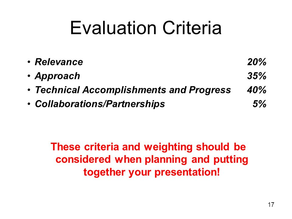 17 Evaluation Criteria Relevance20% Approach35% Technical Accomplishments and Progress40% Collaborations/Partnerships5% These criteria and weighting should be considered when planning and putting together your presentation!