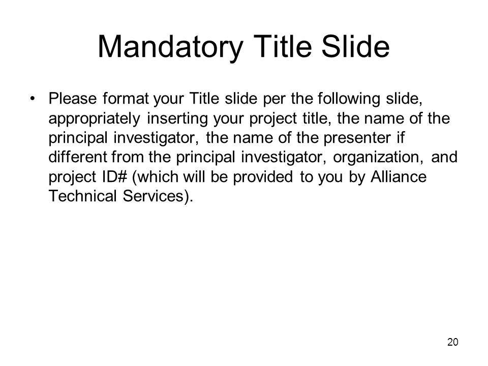 20 Mandatory Title Slide Please format your Title slide per the following slide, appropriately inserting your project title, the name of the principal investigator, the name of the presenter if different from the principal investigator, organization, and project ID# (which will be provided to you by Alliance Technical Services).