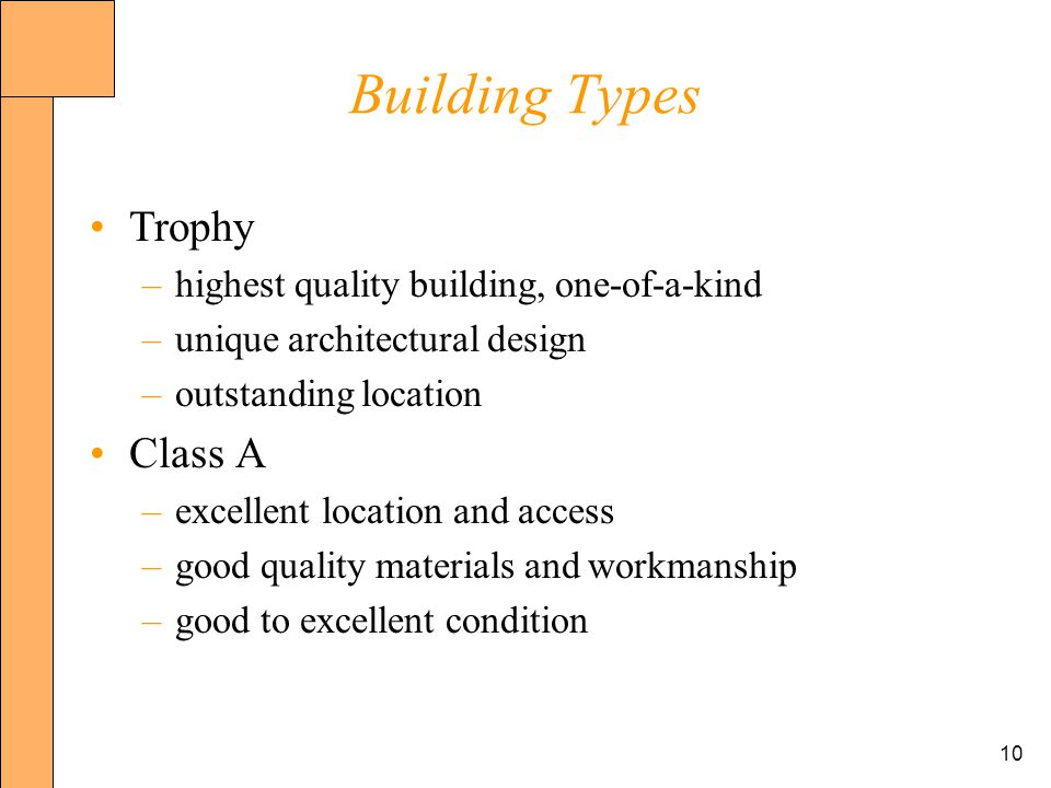 10 Building Types Trophy –highest quality building, one-of-a-kind –unique architectural design –outstanding location Class A –excellent location and access –good quality materials and workmanship –good to excellent condition