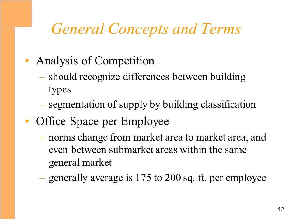 12 General Concepts and Terms Analysis of Competition –should recognize differences between building types –segmentation of supply by building classification Office Space per Employee –norms change from market area to market area, and even between submarket areas within the same general market –generally average is 175 to 200 sq.