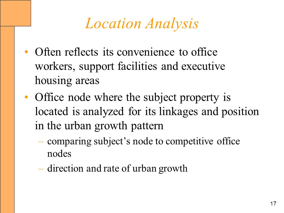 17 Location Analysis Often reflects its convenience to office workers, support facilities and executive housing areas Office node where the subject property is located is analyzed for its linkages and position in the urban growth pattern –comparing subjects node to competitive office nodes –direction and rate of urban growth