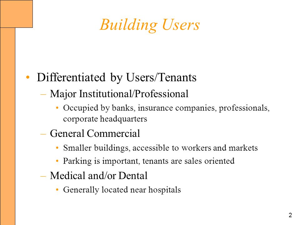 2 Building Users Differentiated by Users/Tenants –Major Institutional/Professional Occupied by banks, insurance companies, professionals, corporate headquarters –General Commercial Smaller buildings, accessible to workers and markets Parking is important, tenants are sales oriented –Medical and/or Dental Generally located near hospitals