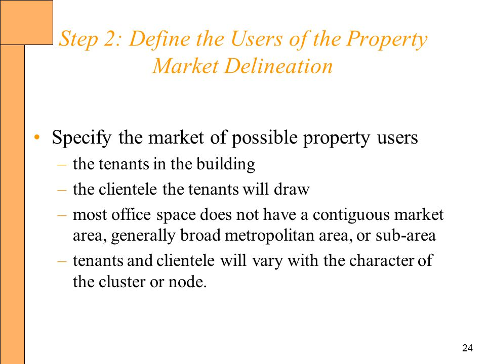 24 Step 2: Define the Users of the Property Market Delineation Specify the market of possible property users –the tenants in the building –the clientele the tenants will draw –most office space does not have a contiguous market area, generally broad metropolitan area, or sub-area –tenants and clientele will vary with the character of the cluster or node.