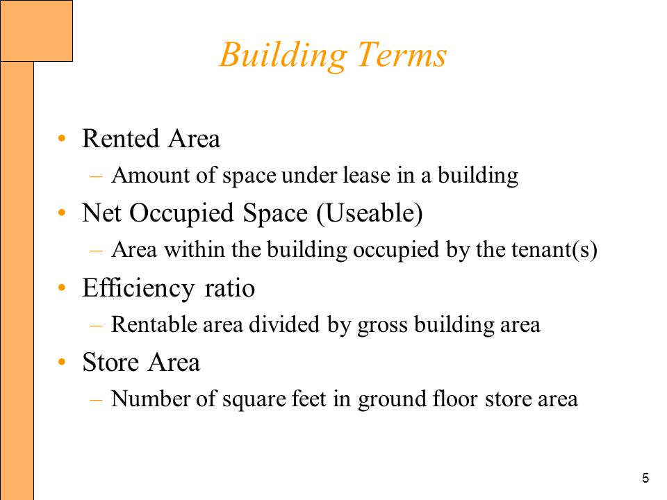5 Building Terms Rented Area –Amount of space under lease in a building Net Occupied Space (Useable) –Area within the building occupied by the tenant(s) Efficiency ratio –Rentable area divided by gross building area Store Area –Number of square feet in ground floor store area