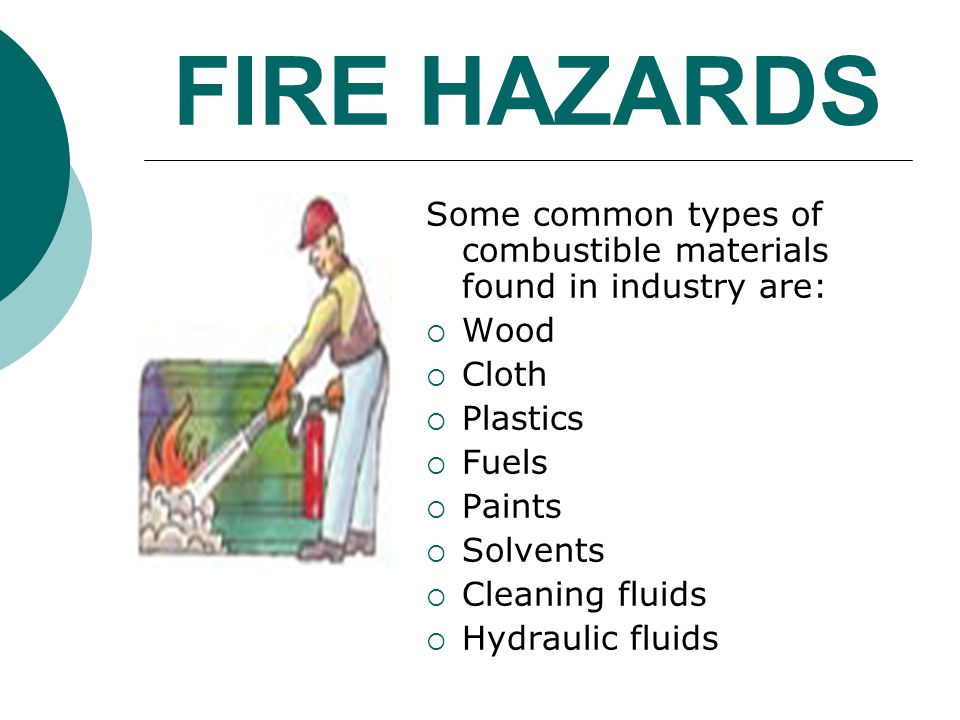 FIRE HAZARDS Some common types of combustible materials found in industry are: Wood Cloth Plastics Fuels Paints Solvents Cleaning fluids Hydraulic flu