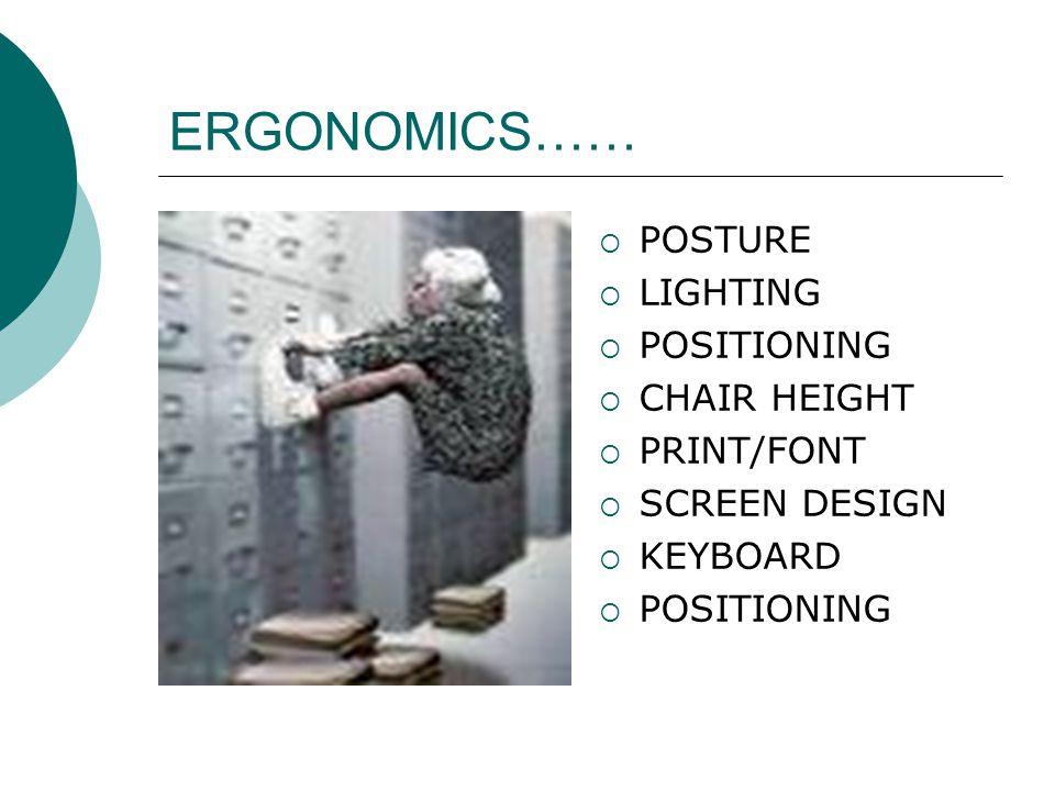 ERGONOMICS…… POSTURE LIGHTING POSITIONING CHAIR HEIGHT PRINT/FONT SCREEN DESIGN KEYBOARD POSITIONING