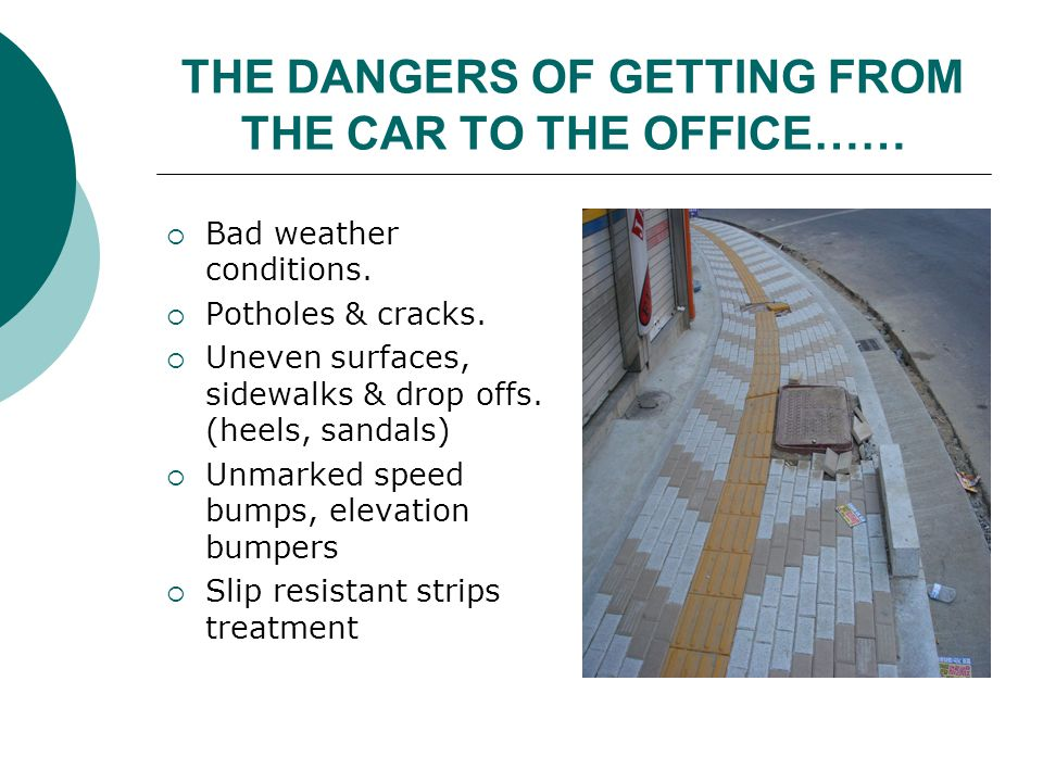 THE DANGERS OF GETTING FROM THE CAR TO THE OFFICE…… Bad weather conditions. Potholes & cracks. Uneven surfaces, sidewalks & drop offs. (heels, sandals