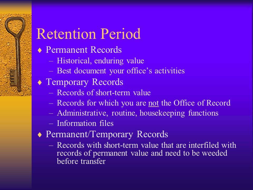 Retention Period Permanent Records –Historical, enduring value –Best document your offices activities Temporary Records –Records of short-term value –Records for which you are not the Office of Record –Administrative, routine, housekeeping functions –Information files Permanent/Temporary Records –Records with short-term value that are interfiled with records of permanent value and need to be weeded before transfer